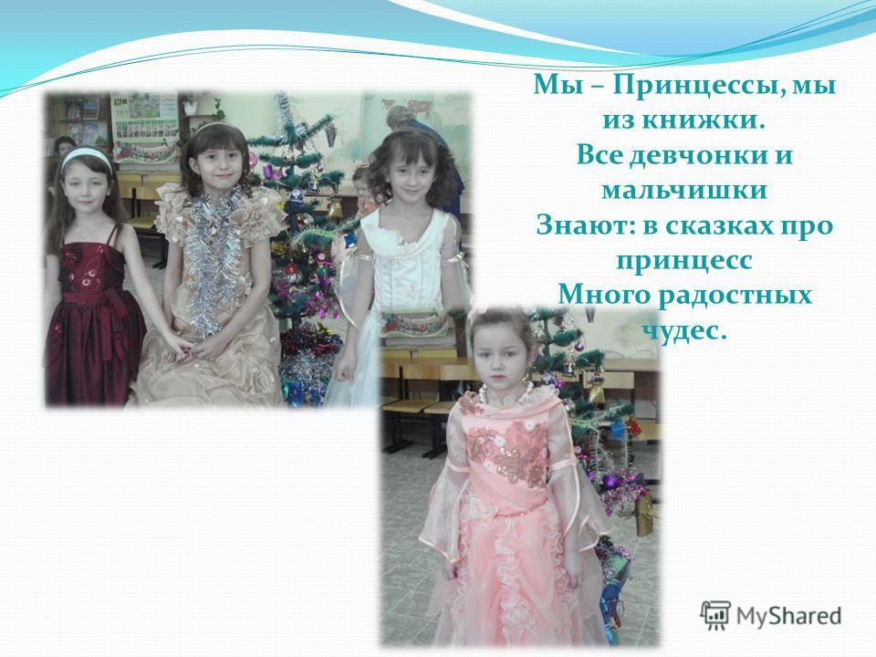 Мы – Принцессы, мы из книжки. Все девчонки и мальчишки Знают: в сказках про принцесс Много радостных чудес.