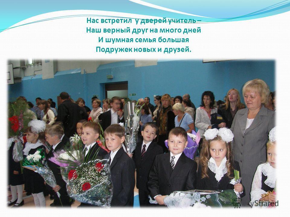 Нас встретил у дверей учитель – Наш верный друг на много дней И шумная семья большая Подружек новых и друзей.