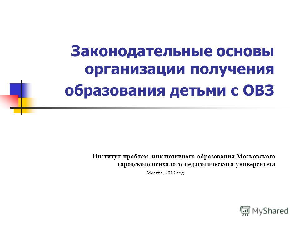 Законодательные основы организации получения образования детьми с ОВЗ Институт проблем инклюзивного образования Московского городского психолого-педагогического университета Москва, 2013 год