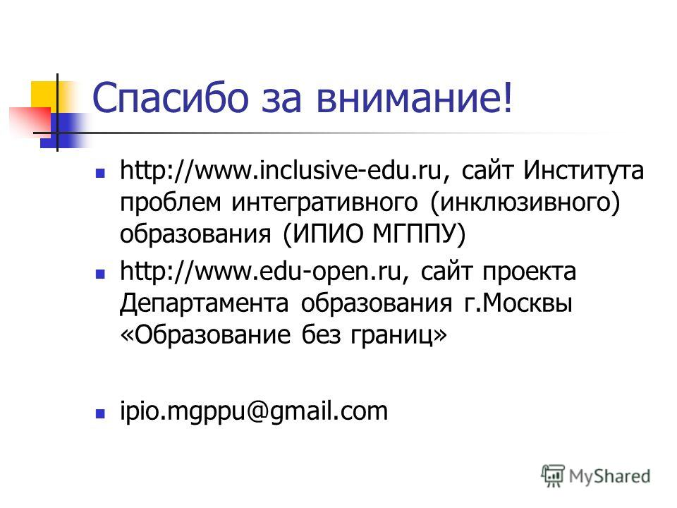 Спасибо за внимание! http://www.inclusive-edu.ru, сайт Института проблем интегративного (инклюзивного) образования (ИПИО МГППУ) http://www.edu-open.ru, сайт проекта Департамента образования г.Москвы «Образование без границ» ipio.mgppu@gmail.com