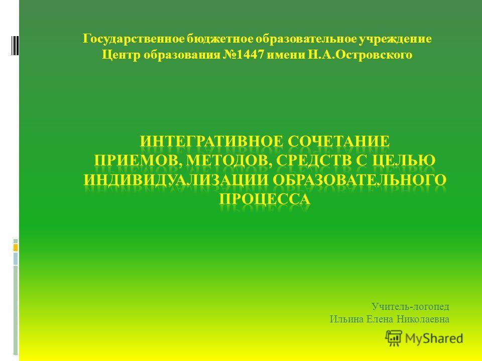 Государственное бюджетное образовательное учреждение Центр образования 1447 имени Н.А.Островского Учитель-логопед Ильина Елена Николаевна