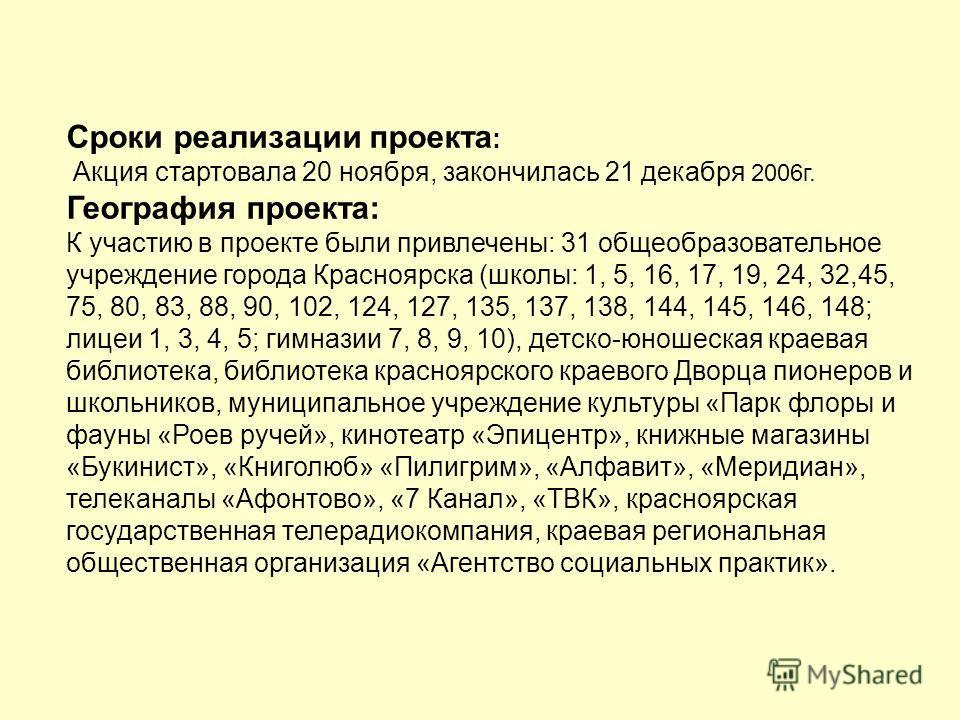 Сроки реализации проекта : Акция стартовала 20 ноября, закончилась 21 декабря 2006г. География проекта: К участию в проекте были привлечены: 31 общеобразовательное учреждение города Красноярска (школы: 1, 5, 16, 17, 19, 24, 32,45, 75, 80, 83, 88, 90,