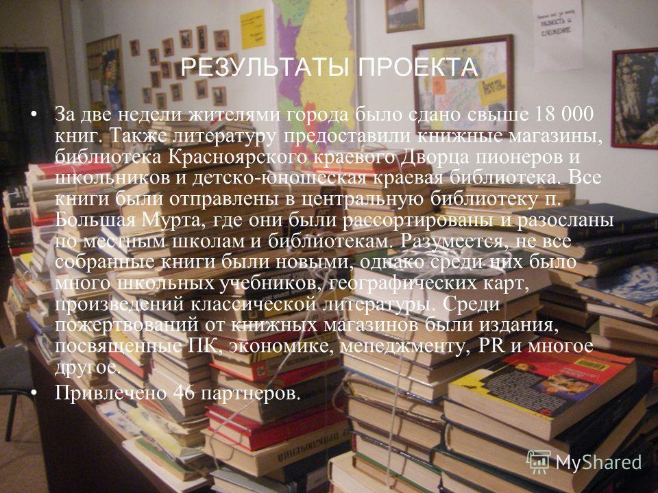 РЕЗУЛЬТАТЫ ПРОЕКТА За две недели жителями города было сдано свыше 18 000 книг. Также литературу предоставили книжные магазины, библиотека Красноярского краевого Дворца пионеров и школьников и детско-юношеская краевая библиотека. Все книги были отправ
