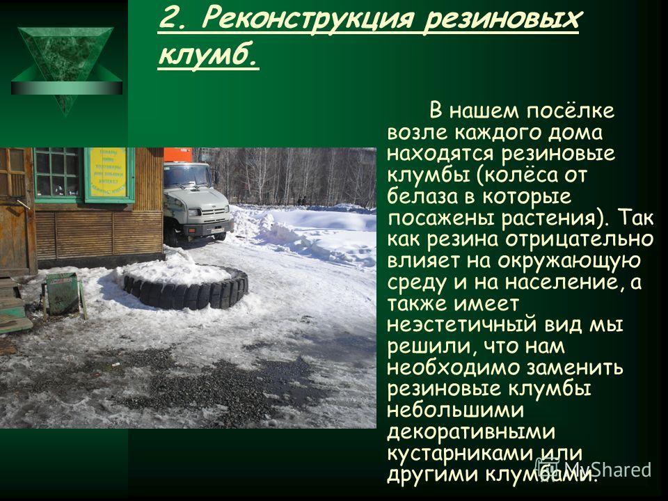 2. Реконструкция резиновых клумб. В нашем посёлке возле каждого дома находятся резиновые клумбы (колёса от белаза в которые посажены растения). Так как резина отрицательно влияет на окружающую среду и на население, а также имеет неэстетичный вид мы р
