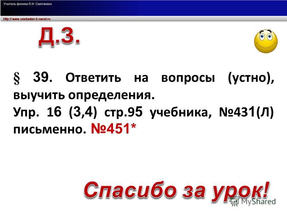 § 39. Ответить на вопросы (устно), выучить определения. Упр. 1 6 ( 3, 4 ) стр.9 5 учебника, 43 1 (Л) письменно. 451*
