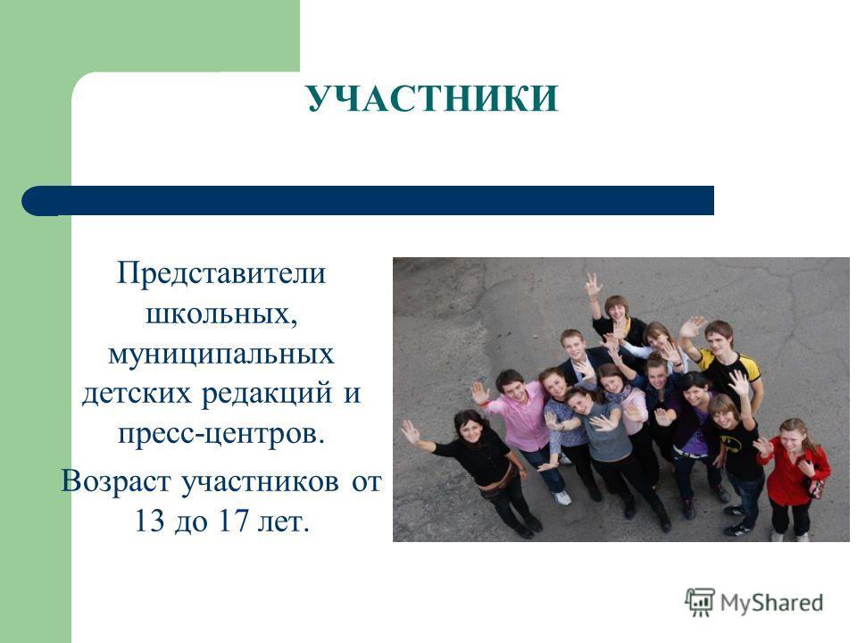 УЧАСТНИКИ Представители школьных, муниципальных детских редакций и пресс-центров. Возраст участников от 13 до 17 лет.