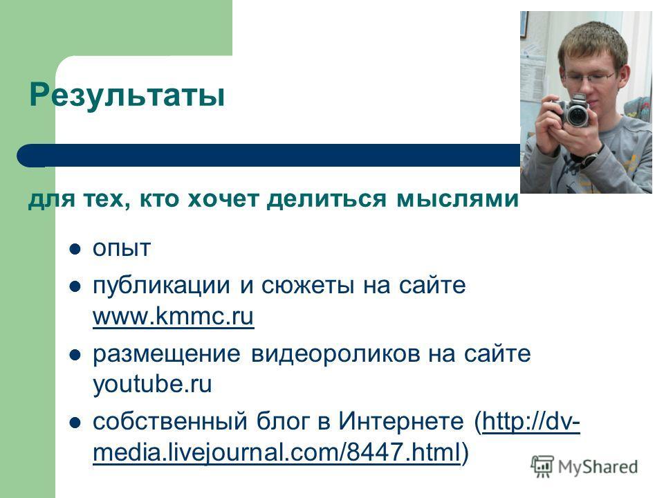 Результаты для тех, кто хочет делиться мыслями опыт публикации и сюжеты на сайте www.kmmc.ru www.kmmc.ru размещение видеороликов на сайте youtube.ru собственный блог в Интернете (http://dv- media.livejournal.com/8447.html)http://dv- media.livejournal