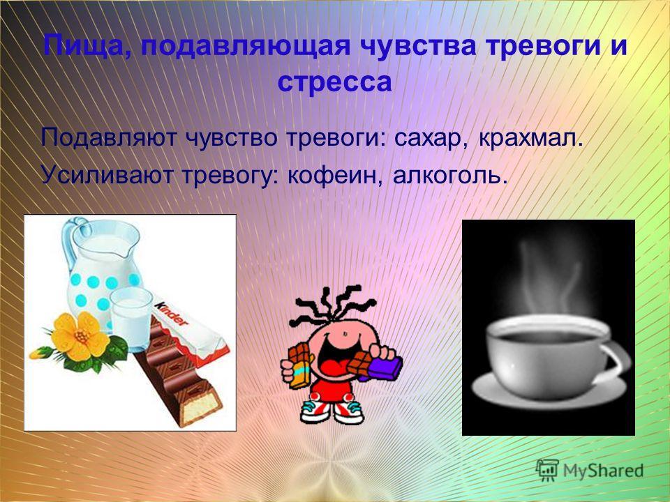 Пища, подавляющая чувства тревоги и стресса Подавляют чувство тревоги: сахар, крахмал. Усиливают тревогу: кофеин, алкоголь.