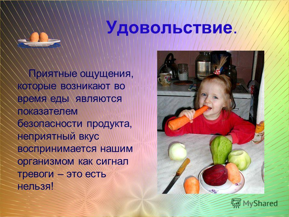 Удовольствие. Приятные ощущения, которые возникают во время еды являются показателем безопасности продукта, неприятный вкус воспринимается нашим организмом как сигнал тревоги – это есть нельзя!