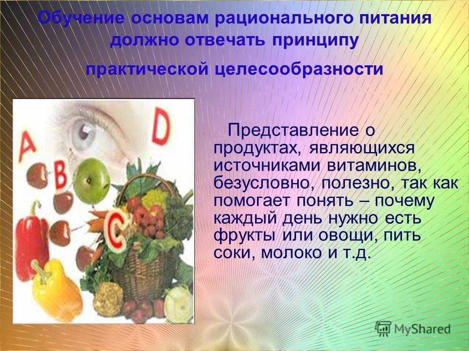 Обучение основам рационального питания должно отвечать принципу практической целесообразности Представление о продуктах, являющихся источниками витаминов, безусловно, полезно, так как помогает понять – почему каждый день нужно есть фрукты или овощи,