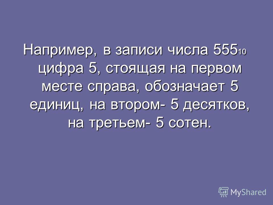 Например, в записи числа 555 10 цифра 5, стоящая на первом месте справа, обозначает 5 единиц, на втором- 5 десятков, на третьем- 5 сотен.