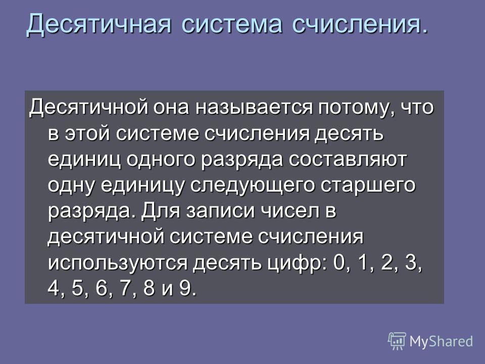 Десятичная система счисления. Десятичной она называется потому, что в этой системе счисления десять единиц одного разряда составляют одну единицу следующего старшего разряда. Для записи чисел в десятичной системе счисления используются десять цифр: 0