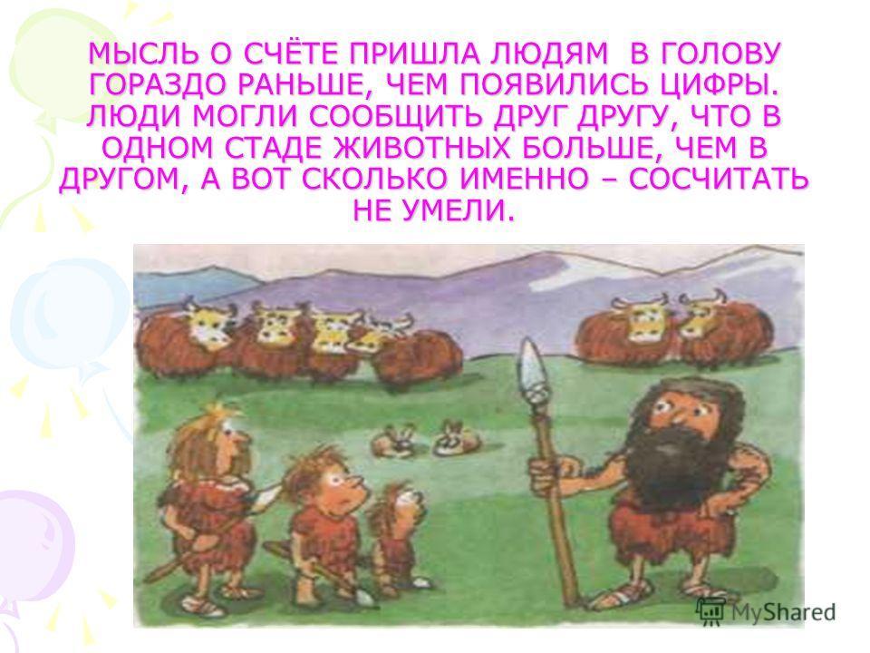 МЫСЛЬ О СЧЁТЕ ПРИШЛА ЛЮДЯМ В ГОЛОВУ ГОРАЗДО РАНЬШЕ, ЧЕМ ПОЯВИЛИСЬ ЦИФРЫ. ЛЮДИ МОГЛИ СООБЩИТЬ ДРУГ ДРУГУ, ЧТО В ОДНОМ СТАДЕ ЖИВОТНЫХ БОЛЬШЕ, ЧЕМ В ДРУГОМ, А ВОТ СКОЛЬКО ИМЕННО – СОСЧИТАТЬ НЕ УМЕЛИ.