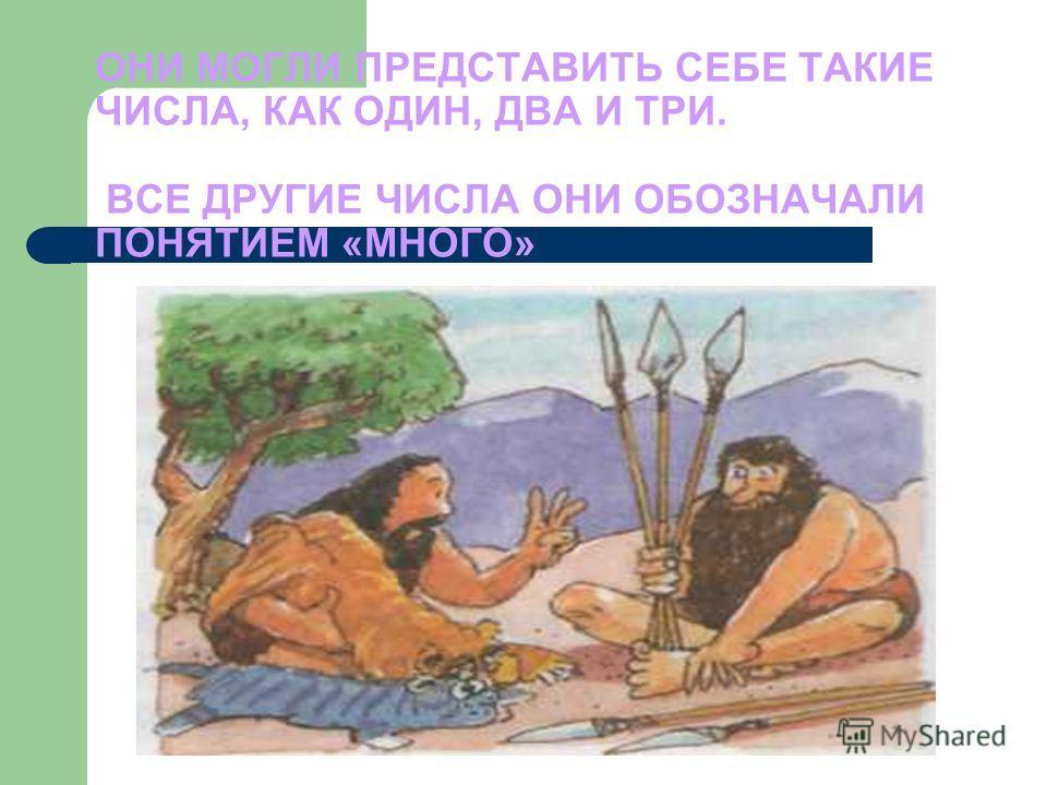 ОНИ МОГЛИ ПРЕДСТАВИТЬ СЕБЕ ТАКИЕ ЧИСЛА, КАК ОДИН, ДВА И ТРИ. ВСЕ ДРУГИЕ ЧИСЛА ОНИ ОБОЗНАЧАЛИ ПОНЯТИЕМ «МНОГО»