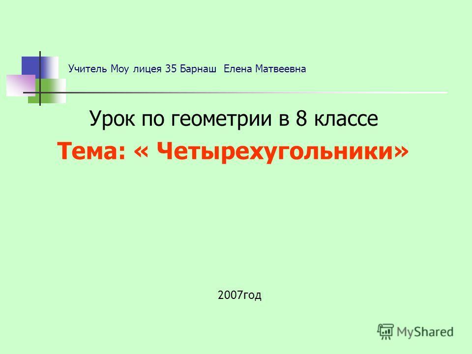 Учитель Моу лицея 35 Барнаш Елена Матвеевна Урок по геометрии в 8 классе Тема: « Четырехугольники» 2007год