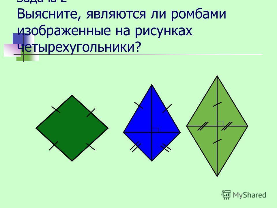 Задача 2 Выясните, являются ли ромбами изображенные на рисунках четырехугольники?