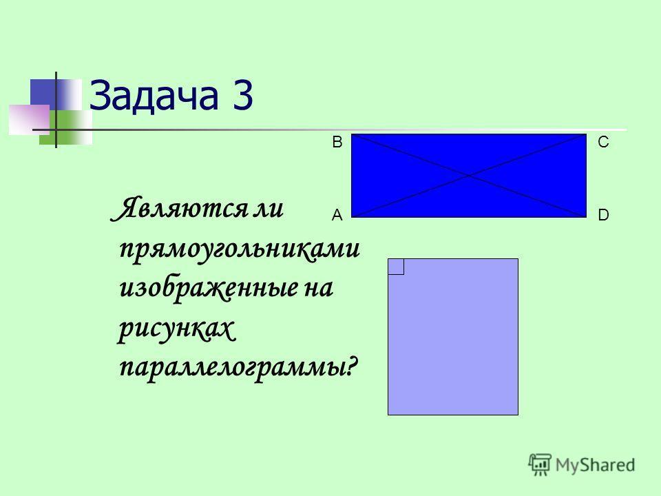 Задача 3 Являются ли прямоугольниками изображенные на рисунках параллелограммы? А ВС D