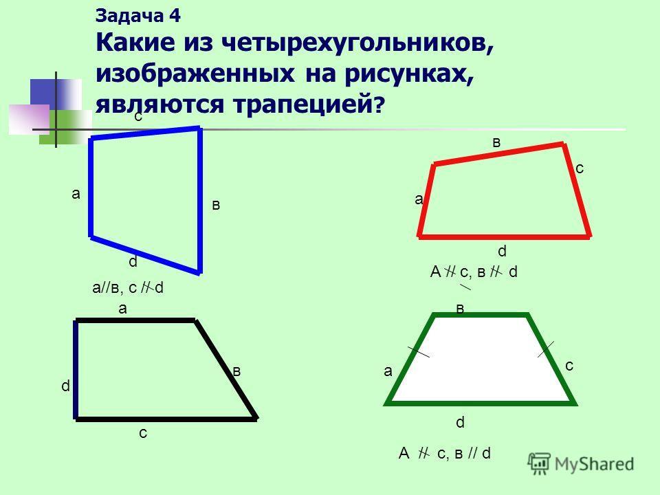 Задача 4 Какие из четырехугольников, изображенных на рисунках, являются трапецией ? а с в d а//в, с // d а в с d А // с, в // d d а в с а в с d