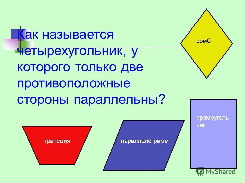 Как называется четырехугольник, у которого только две противоположные стороны параллельны? трапецияпараллелограмм прямоуголь ник ромб