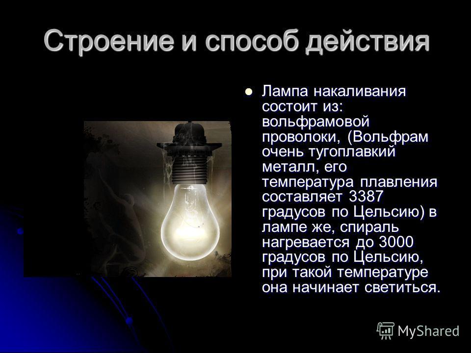 Строение и способ действия Лампа накаливания состоит из: вольфрамовой проволоки, (Вольфрам очень тугоплавкий металл, его температура плавления составляет 3387 градусов по Цельсию) в лампе же, спираль нагревается до 3000 градусов по Цельсию, при такой
