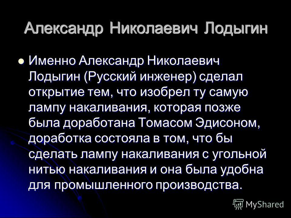 Александр Николаевич Лодыгин Именно Александр Николаевич Лодыгин (Русский инженер) сделал открытие тем, что изобрел ту самую лампу накаливания, которая позже была доработана Томасом Эдисоном, доработка состояла в том, что бы сделать лампу накаливания