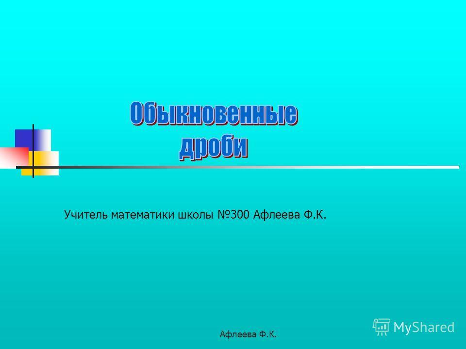 Афлеева Ф.К. Учитель математики школы 300 Афлеева Ф.К.