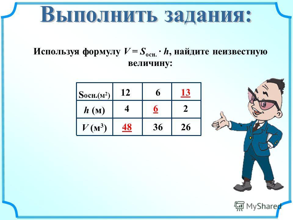Используя формулу V = S осн. · h, найдите неизвестную величину: S осн.(м 2 ) h (м) V (м 3 ) 4 1212 36 6 26 2 48 6 13