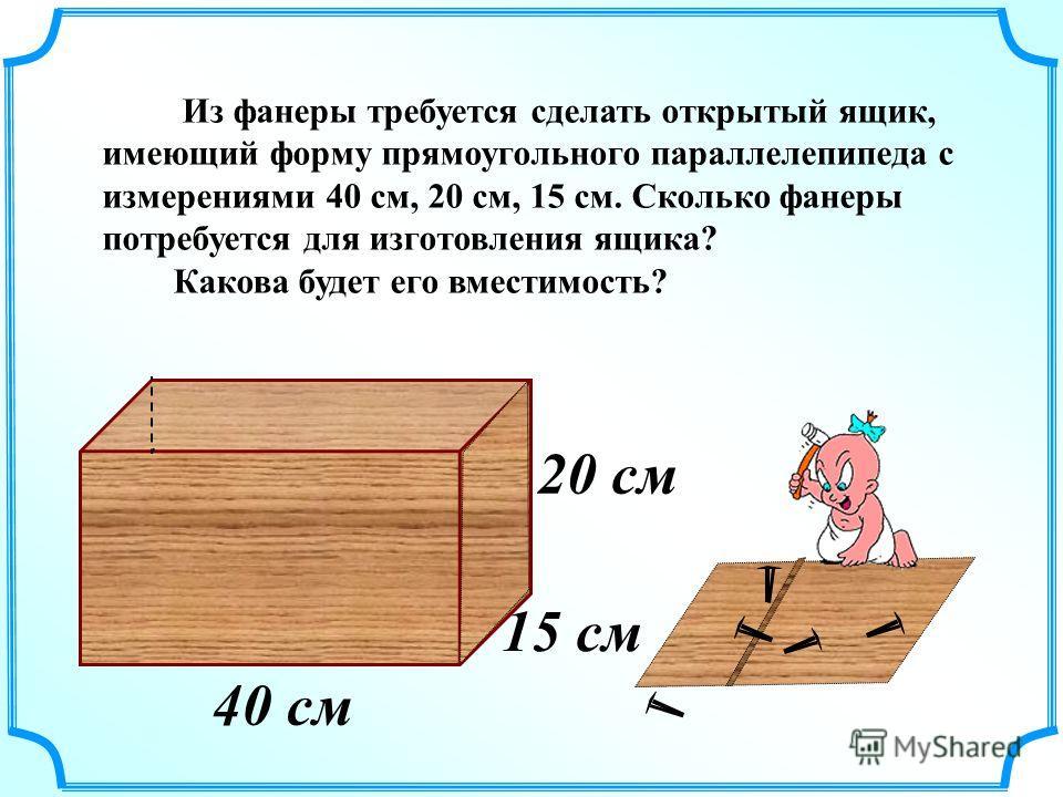 15 см 20 см 40 см Из фанеры требуется сделать открытый ящик, имеющий форму прямоугольного параллелепипеда с измерениями 40 см, 20 см, 15 см. Сколько фанеры потребуется для изготовления ящика? Какова будет его вместимость?