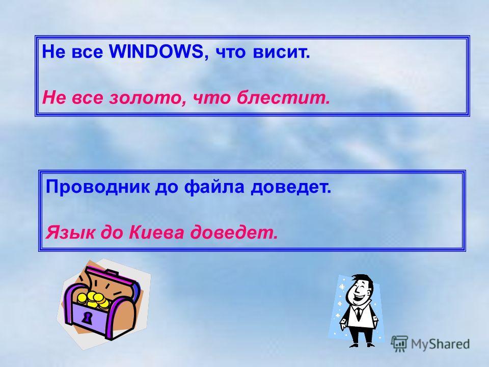 Не все WINDOWS, что висит. Не все золото, что блестит. Проводник до файла доведет. Язык до Киева доведет.