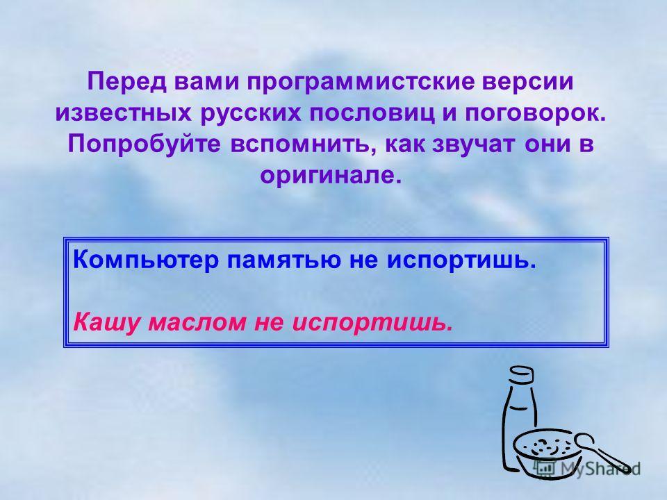 Перед вами программистские версии известных русских пословиц и поговорок. Попробуйте вспомнить, как звучат они в оригинале. Компьютер памятью не испортишь. Кашу маслом не испортишь.