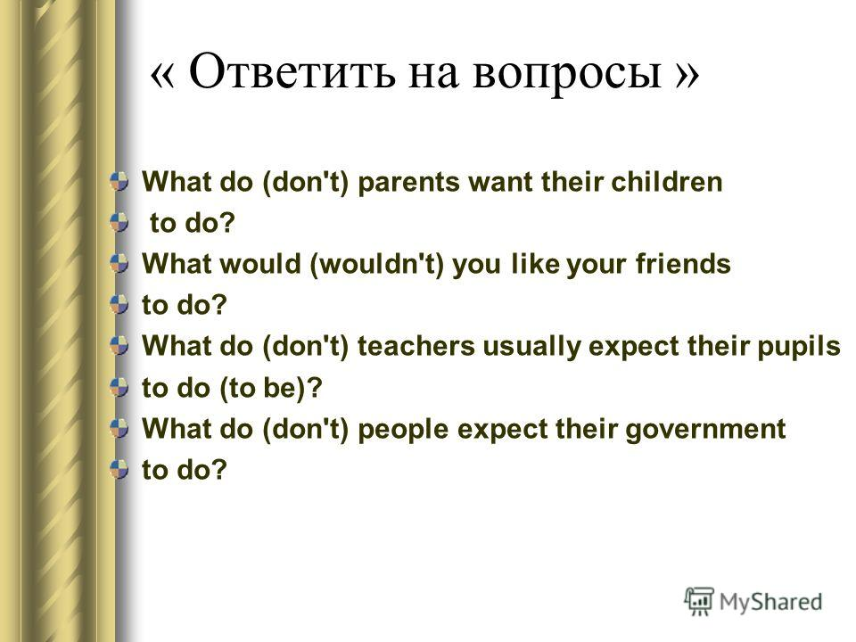 « Ответить на вопросы » What do (don't) parents want their children to do? What would (wouldn't) you like your friends to do? What do (don't) teachers usually expect their pupils to do (to be)? What do (don't) people expect their government to do?