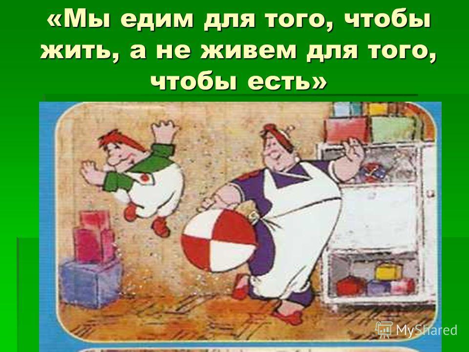 «Мы едим для того, чтобы жить, а не живем для того, чтобы есть»