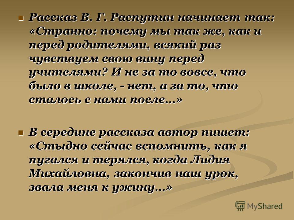 Рассказ В. Г. Распутин начинает так: «Странно: почему мы так же, как и перед родителями, всякий раз чувствуем свою вину перед учителями? И не за то вовсе, что было в школе, - нет, а за то, что сталось с нами после…» Рассказ В. Г. Распутин начинает та