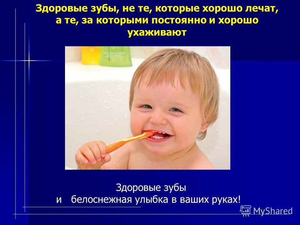 Здоровые зубы, не те, которые хорошо лечат, а те, за которыми постоянно и хорошо ухаживают Здоровые зубы и белоснежная улыбка в ваших руках!