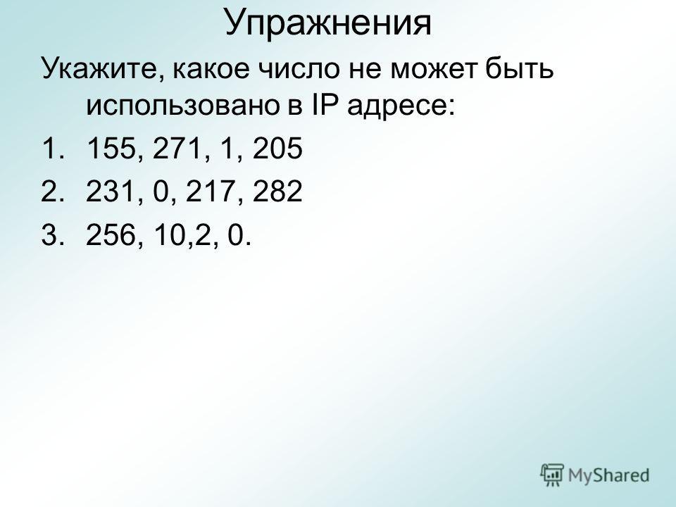 Упражнения Укажите, какое число не может быть использовано в IP адресе: 1.155, 271, 1, 205 2.231, 0, 217, 282 3.256, 10,2, 0.