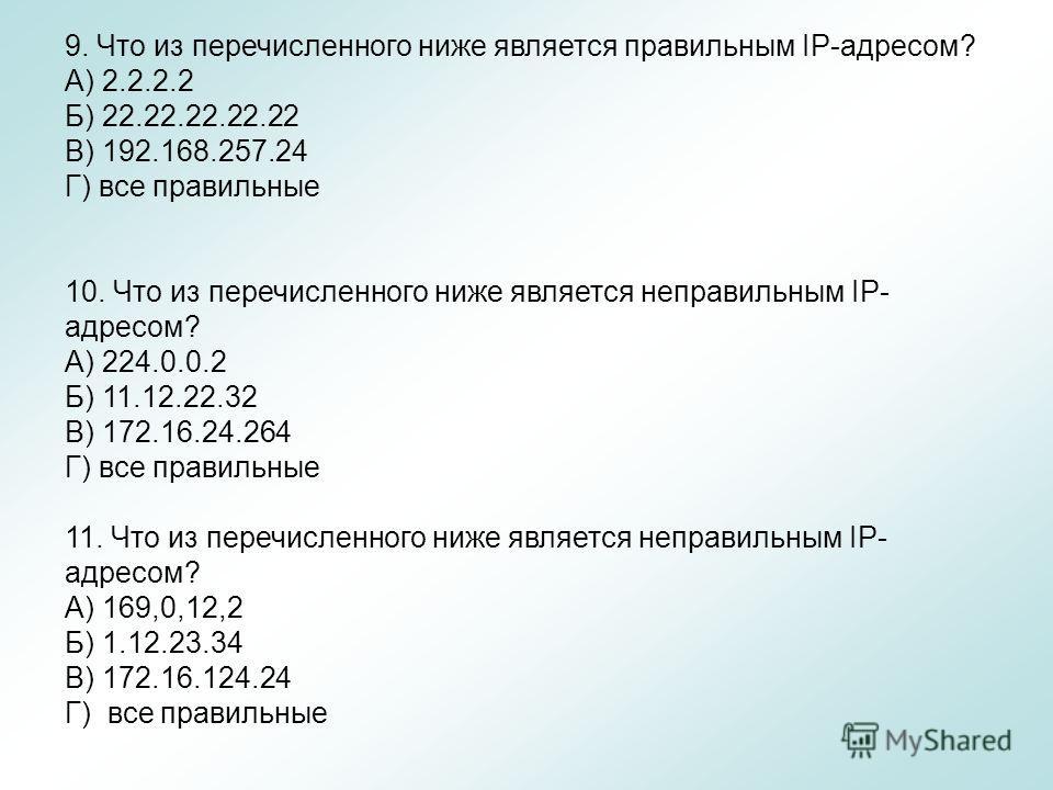 9. Что из перечисленного ниже является правильным IР-адресом? А) 2.2.2.2 Б) 22.22.22.22.22 В) 192.168.257.24 Г) все правильные 10. Что из перечисленного ниже является неправильным IР- адресом? А) 224.0.0.2 Б) 11.12.22.32 B) 172.16.24.264 Г) все прави