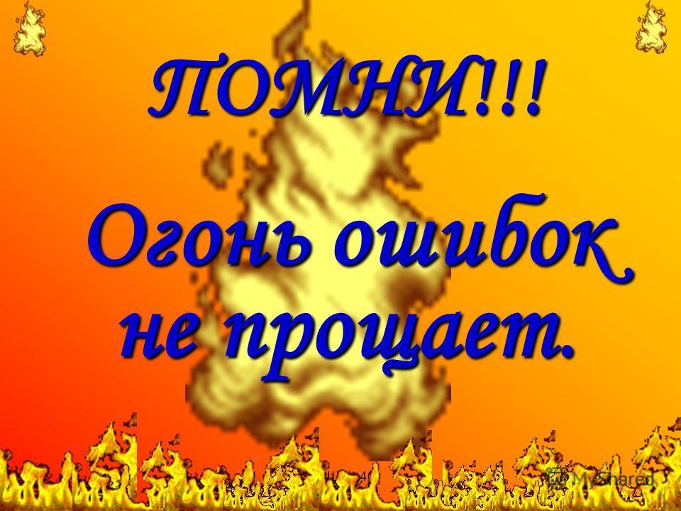 СОШ 40 ПОМНИ!!! Огонь ошибок не прощает.