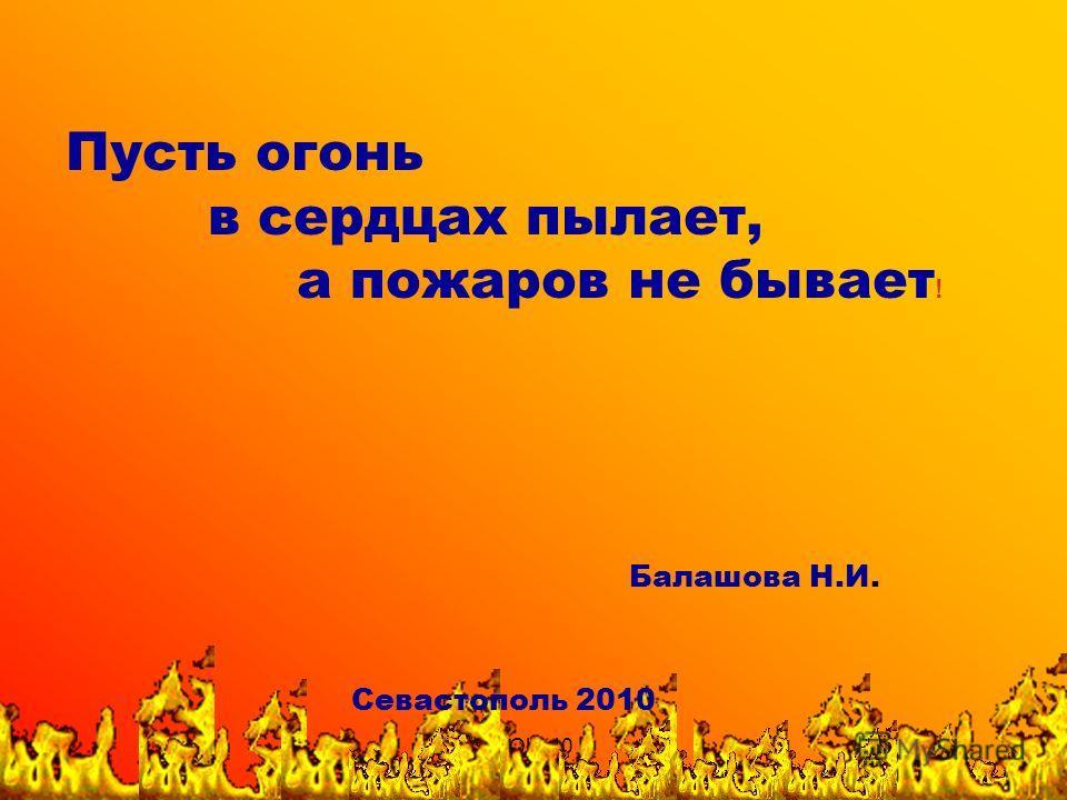 СОШ 40 Пусть огонь в сердцах пылает, а пожаров не бывает ! Балашова Н.И. Севастополь 2010
