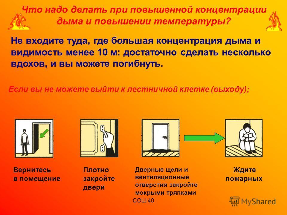 СОШ 40 Что надо делать при повышенной концентрации дыма и повышении температуры? Если вы не можете выйти к лестничной клетке (выходу); Не входите туда, где большая концентрация дыма и видимость менее 10 м: достаточно сделать несколько вдохов, и вы мо