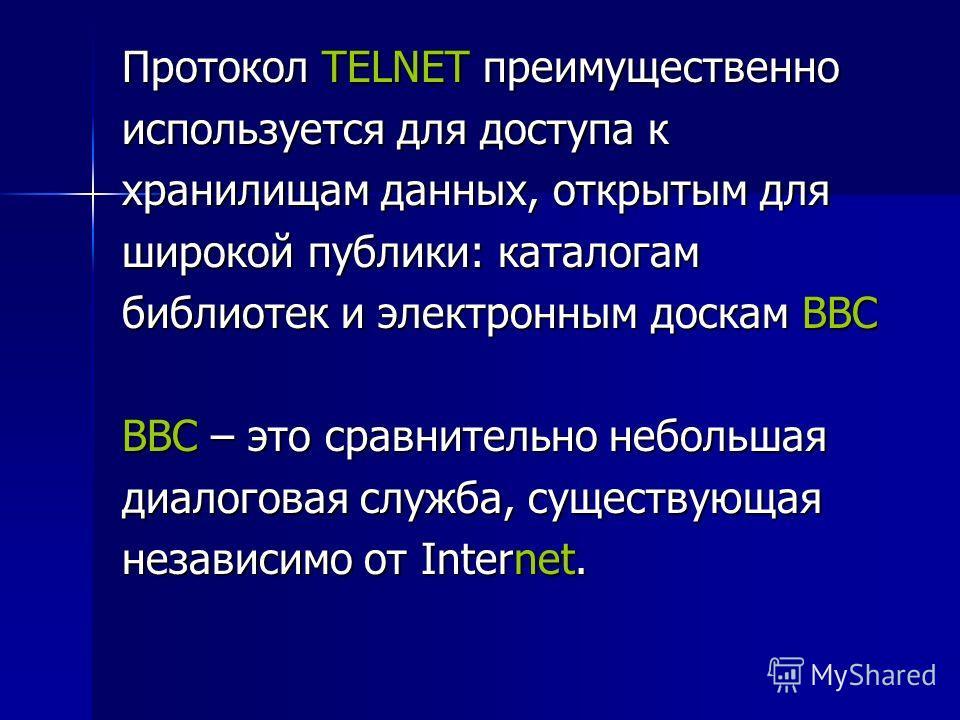 Протокол TELNET преимущественно используется для доступа к хранилищам данных, открытым для широкой публики: каталогам библиотек и электронным доскам ВВС ВВС – это сравнительно небольшая диалоговая служба, существующая независимо от Internet.