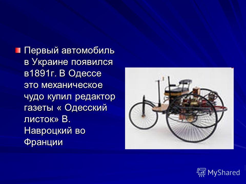 Первый автомобиль в Украине появился в1891г. В Одессе это механическое чудо купил редактор газеты « Одесский листок» В. Навроцкий во Франции
