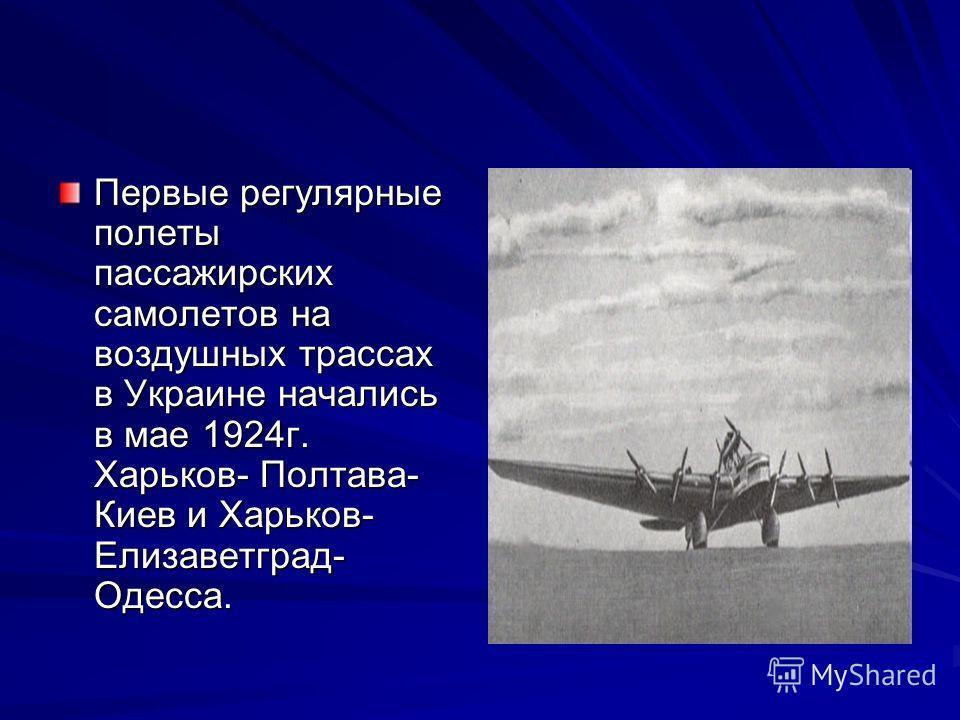 Первые регулярные полеты пассажирских самолетов на воздушных трассах в Украине начались в мае 1924г. Харьков- Полтава- Киев и Харьков- Елизаветград- Одесса.