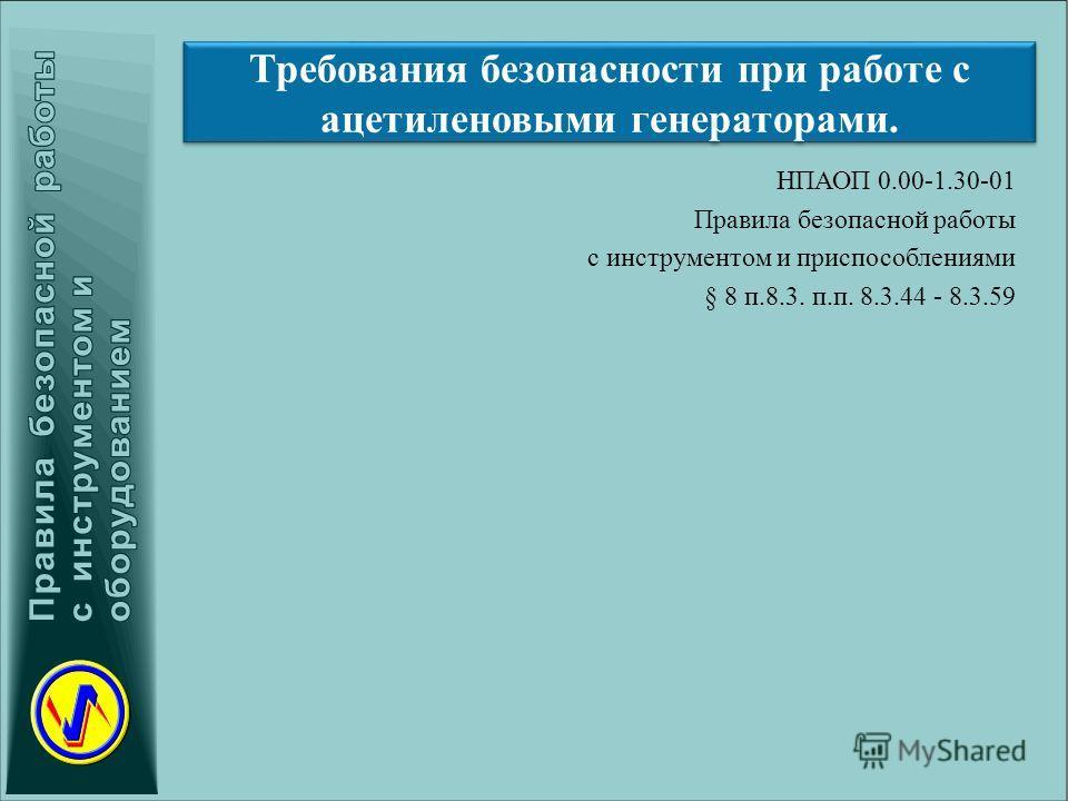 Требования безопасности при работе с ацетиленовыми генераторами. НПАОП 0.00-1.30-01 Правила безопасной работы с инструментом и приспособлениями § 8 п.8.3. п.п. 8.3.44 - 8.3.59