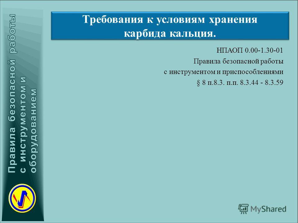 Требования к условиям хранения карбида кальция. НПАОП 0.00-1.30-01 Правила безопасной работы с инструментом и приспособлениями § 8 п.8.3. п.п. 8.3.44 - 8.3.59