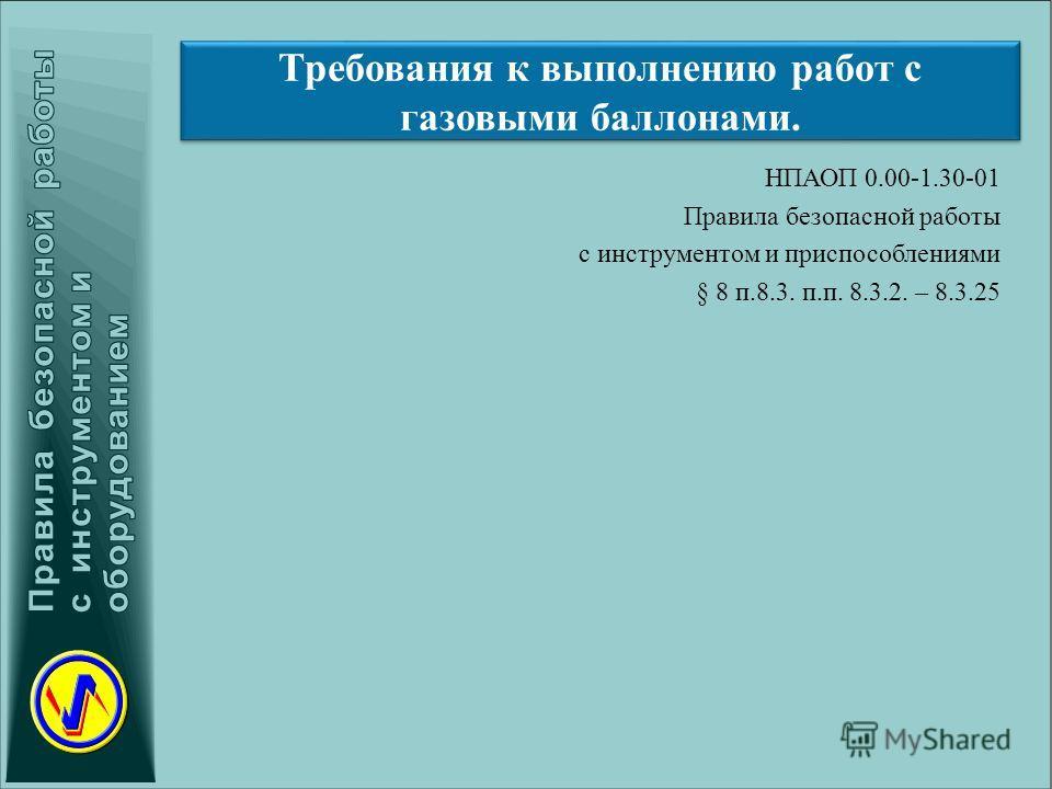 Требования к выполнению работ с газовыми баллонами. НПАОП 0.00-1.30-01 Правила безопасной работы с инструментом и приспособлениями § 8 п.8.3. п.п. 8.3.2. – 8.3.25