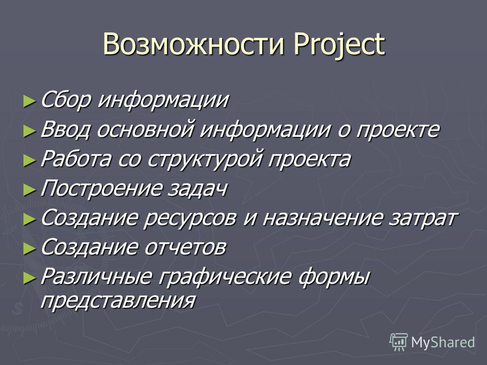 Возможности Project Сбор информации Сбор информации Ввод основной информации о проекте Ввод основной информации о проекте Работа со структурой проекта Работа со структурой проекта Построение задач Построение задач Создание ресурсов и назначение затра