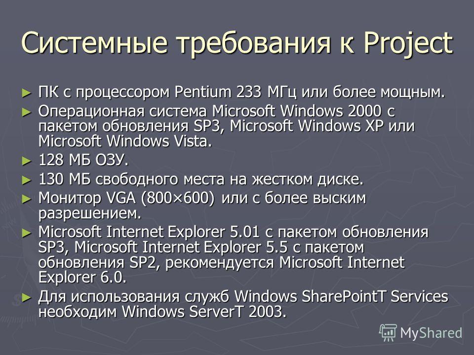 Системные требования к Project ПК с процессором Pentium 233 MГц или более мощным. ПК с процессором Pentium 233 MГц или более мощным. Операционная система Microsoft Windows 2000 с пакетом обновления SP3, Microsoft Windows XP или Microsoft Windows Vist