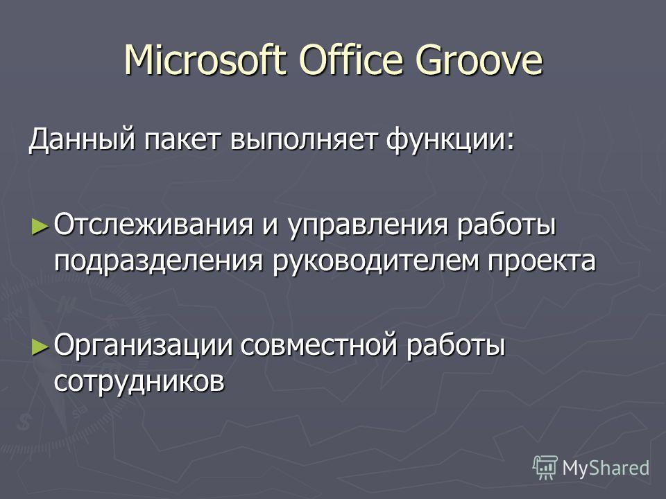 Microsoft Office Groove Данный пакет выполняет функции: Отслеживания и управления работы подразделения руководителем проекта Отслеживания и управления работы подразделения руководителем проекта Организации совместной работы сотрудников Организации со