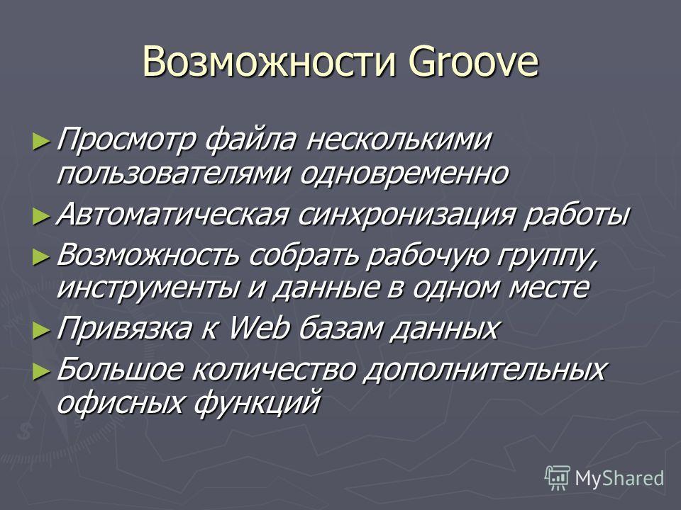 Возможности Groove Просмотр файла несколькими пользователями одновременно Просмотр файла несколькими пользователями одновременно Автоматическая синхронизация работы Автоматическая синхронизация работы Возможность собрать рабочую группу, инструменты и