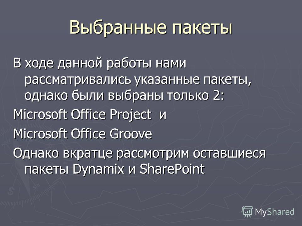 Выбранные пакеты В ходе данной работы нами рассматривались указанные пакеты, однако были выбраны только 2: Microsoft Office Project и Microsoft Office Groove Однако вкратце рассмотрим оставшиеся пакеты Dynamix и SharePoint